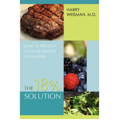 The 18% Solution : Lose 18 Percent of Your Weight in 18 Weeks