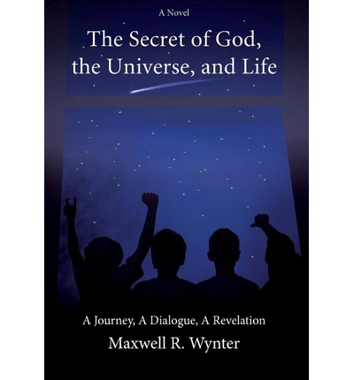The Secret of God, the Universe, and Life : A Journey, a Dialogue, a Revelation