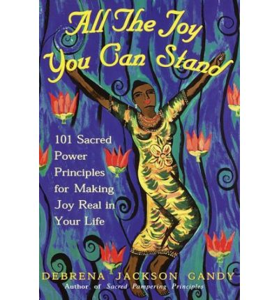 All the Joy You Can Stand : 101 Sacred Power Principles for Making Joy Real in Your Life