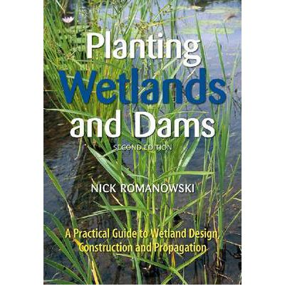 Planting Wetlands and Dams : A Practical Guide to Wetland Design, Construction and Propagation