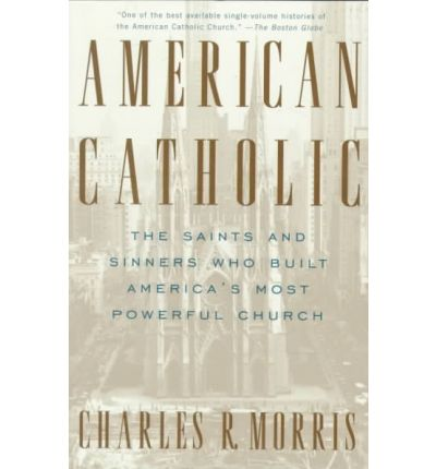 American Catholic : The Saints and Sinners Who Built America's Most Powerful Church