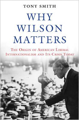 Why Wilson Matters : The Origin of American Liberal Internationalism and its Crisis Today