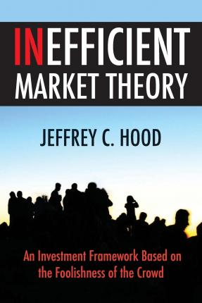 Inefficient Market Theory : An Investment Framework Based on the Foolishness of the Crowd