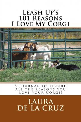 Leash Up's 101 Reasons I Love My Corgi : A Journal to Record All the Reasons You Love Your Corgi!