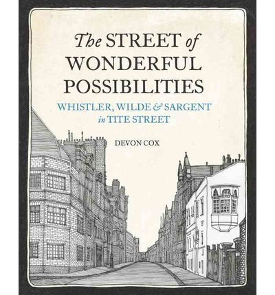 The Street of Wonderful Possibilities : Whistler, Wilde and Sargent in Tite Street