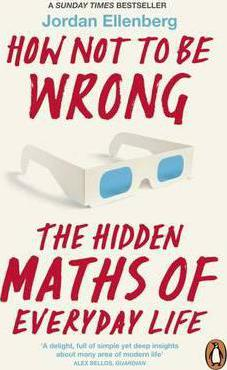 How Not to be Wrong : The Hidden Maths of Everyday Life