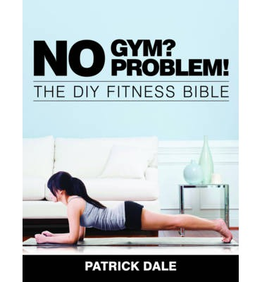 No Gym? No Problem!: The DIY Fitness Bible : The Home Fitness Bible
