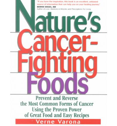Nature's Cancer-Fighting Foods : Prevent and Reverse the Most Common Forms of Cancer Using the Proven Power of Great Food and Easy Recipes