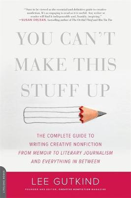 You Can't Make This Stuff Up : The Complete Guide to Writing Creative Nonfiction--From Memoir to Literary Journalism and Everything in Between