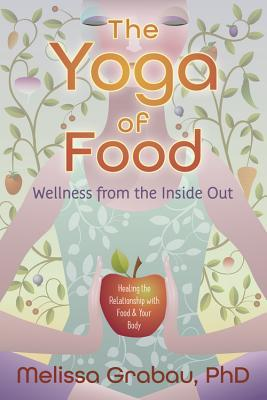 The Yoga of Food : Wellness from the Inside Out: Healing the Relationship with Food & Your Body