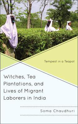Witches, Tea Plantations, and Lives of Migrant Laborers in India : Tempest in a Teapot