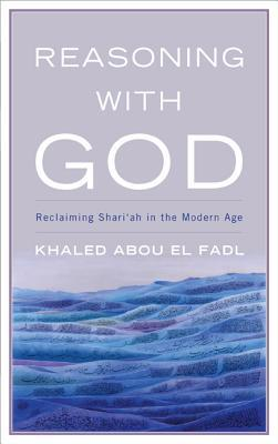 Reasoning With God : Reclaiming Shari'ah in the Modern Age
