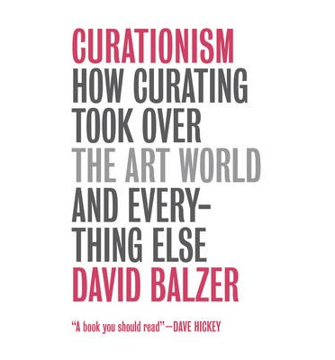 Curationism : How Curating Took Over the Art World and Everything Else