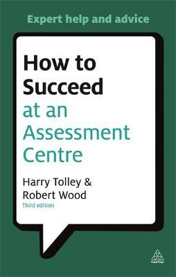 How to Succeed at an Assessment Centre : Essential Preparation for Psychometric Tests Group and Role-Play Exercises Panel Interviews and Presentations