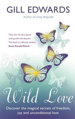 Wild Love : Discover the Magical Secrets of Freedom, Joy and Unconditional Love