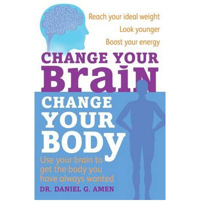 Change Your Brain, Change Your Body : Use Your Brain to Get the Body You Have Always Wanted