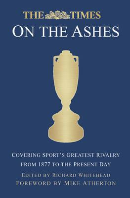 The Times on the Ashes : Covering Sport's Greatest Rivalry from 1877 to the Present Day