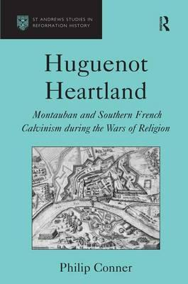 Huguenot Heartland : Montauban and Southern French Calvinism During the Wars of Religion