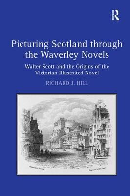 Picturing Scotland Through the Waverley Novels : Walter Scott and the Origins of the Victorian Illustrated Novel