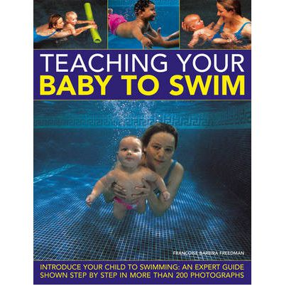 Teaching Your Baby to Swim : Introduce Your Child to Swimming : an Expert Guide Shown Step by Step in More Than 200 Photographs