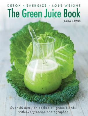 The Green Juice Book : Detox - Energize - Lose Weight