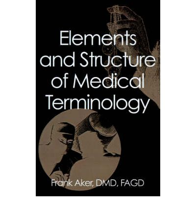 Elements and Structure of Medical Terminology : A Reference to Word Structure and Their Meanings