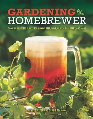 Gardening for the Homebrewer : Grow and Process Plants for Making Beer, Wine, Gruit, Cider, Perry, and More