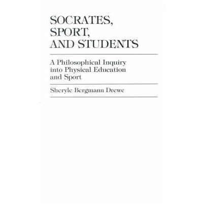 Socrates, Sport, and Students : A Philosophical Inquiry into Physical Education and Sport