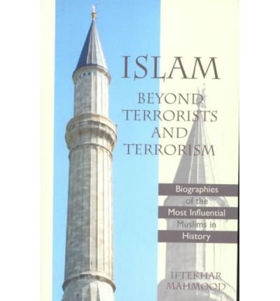 Islam Beyond Terrorists and Terrorism : Biographies of the Most Influential Muslims in History