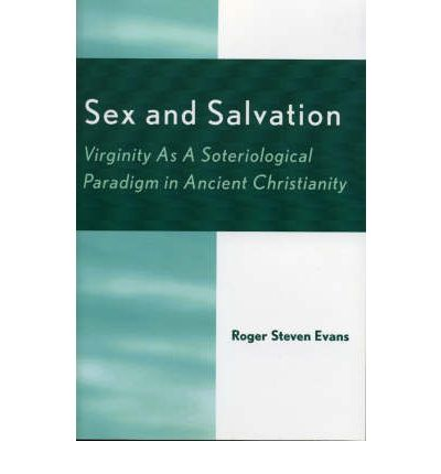 Sex and Salvation : Virginity As A Soteriological Paradigm in Ancient Christianity