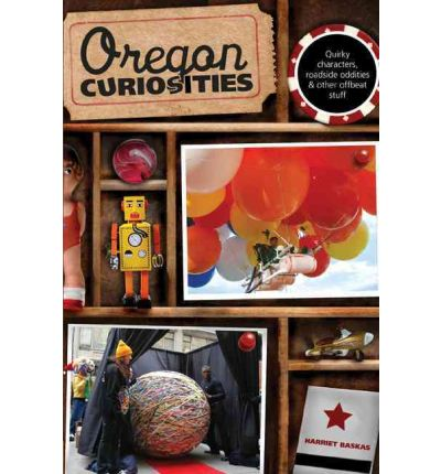 Oregon Curiosities : Quirky Characters, Roadside Oddities, and Other Offbeat Stuff