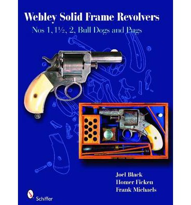 Webley Solid-Frame Revolvers : Nos. 1, 1 1/2, 2, Bull Dogs, and Pugs