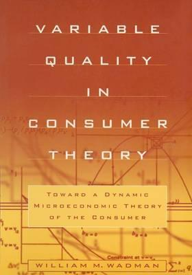 Ebook descargas gratuitas uk Variable Quality in Consumer Theory : Toward a Dynamic Microeconomic Theory of the Consumer 0765604655 by W. M. Wadman PDF PDB