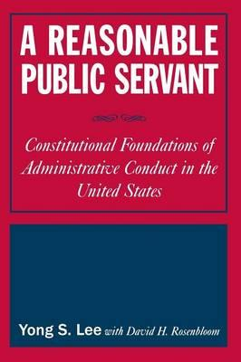 A Reasonable Public Servant : Constitutional Foundations of Administrative Conduct in the United States