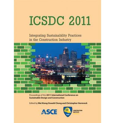 Icsdc 2011 : Integrating Sustainability Practices in the Construction Industry: Proceedings of the 2011 International Conference on Sustainable Design and Construction, March 23-25, 2011, Kansas City, Missouri