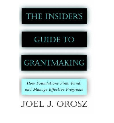 The Insider's Guide to Grantmaking : How Foundations Find, Fund and Manage Effective Programs