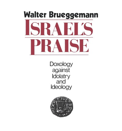 Israel's Praise : Doxology Against Idolatry and Ideology