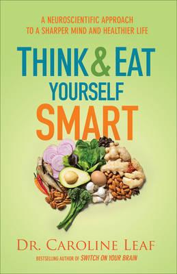 Think and Eat Yourself Smart : A Neuroscientific Approach to a Sharper Mind and Healthier Life