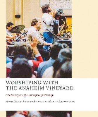 Worshiping with the Anaheim Vineyard : The Emergence of Contemporary Worship