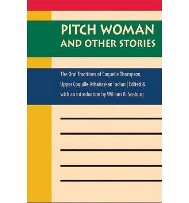 Pitch Woman and Other Stories : The Oral Traditions of Coquelle Thompson, Upper Coquille Athabaskan Indian