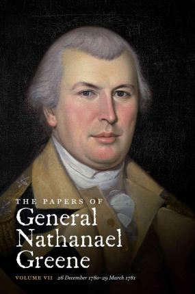 The Papers of General Nathanael Greene: 26 December 1780-29 March 1781 Vol. VII