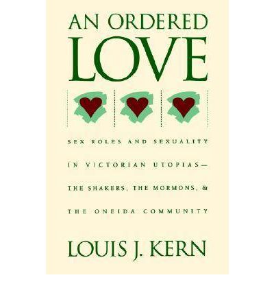 An Ordered Love : Sex Roles and Sexuality in Victorian Utopias : The Shakers, the Mormons and The Oneida Community