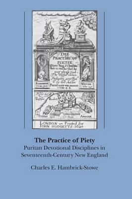 The Practice of Piety : Puritan Devotional Disciplines in Seventeenth Century New England