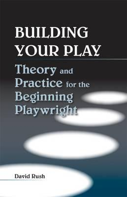 Building Your Play : Theory and Practice for the Beginning Playwright
