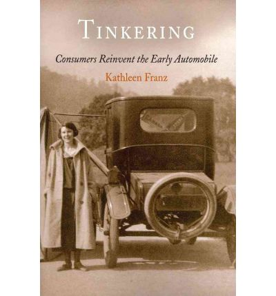 Tinkering : Consumers Reinvent the Early Automobile