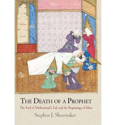The Death of a Prophet : The End of Muhammad's Life and the Beginnings of Islam