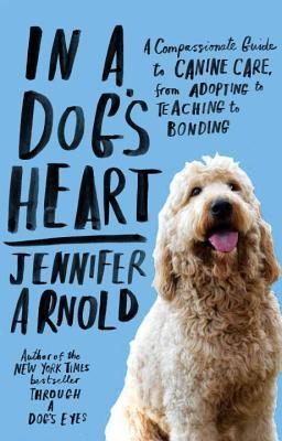 In a Dog's Heart : A Compassionate Guide to Canine Care, from Adopting to Teaching to Bonding