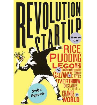 Revolution Startup : How to Use Rice Pudding, Lego Men, and Other Nonviolent Techniques to Galvanize Communities, Overthrow Dictators, or Simply Change the World