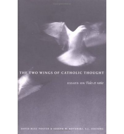 "catholic essay et fides ratio thought two wings The two wings of catholic thought: essays on ""fides et ratio"" ed by david ruel foster and joseph w kotersi, sj (review."