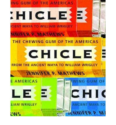 Chicle : The Chewing Gum of the Americas, from the Ancient Maya to William Wrigley